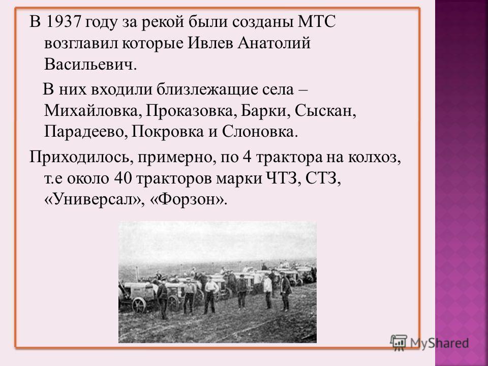 В 1937 году за рекой были созданы МТС возглавил которые Ивлев Анатолий Васильевич. В них входили близлежащие села – Михайловка, Проказовка, Барки, Сыскан, Парадеево, Покровка и Слоновка. Приходилось, примерно, по 4 трактора на колхоз, т.е около 40 тр