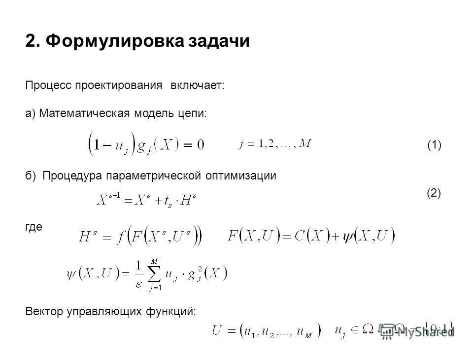 2. Формулировка задачи Процесс проектирования включает: а) Математическая модель цепи: (1) б) Процедура параметрической оптимизации (2) где Вектор управляющих функций: