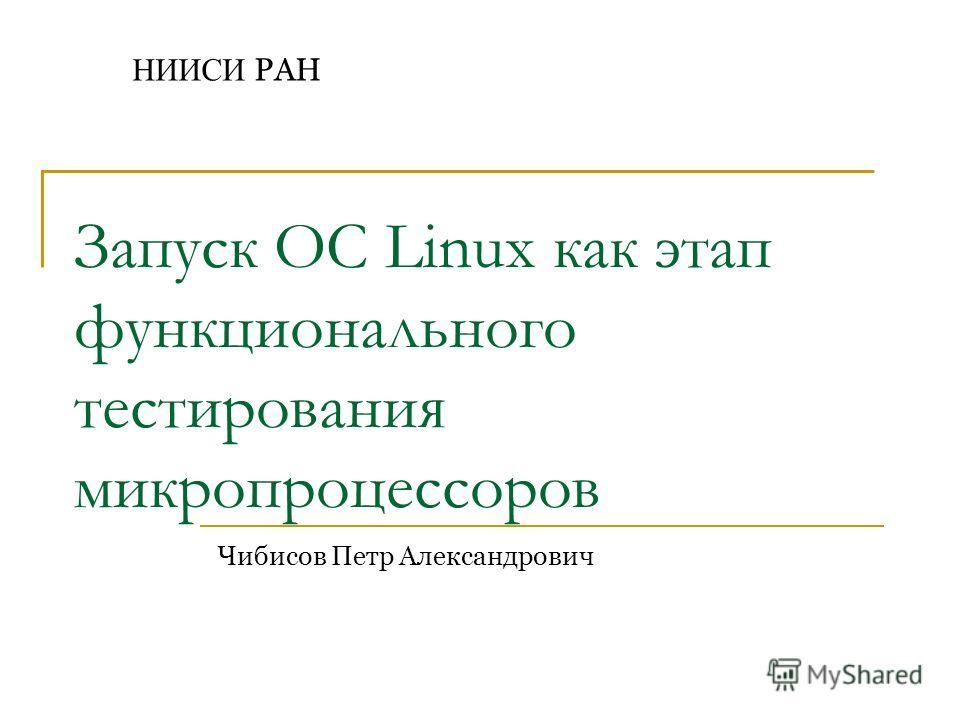 Чибисов Петр Александрович НИИСИ РАН Запуск ОС Linux как этап функционального тестирования микропроцессоров