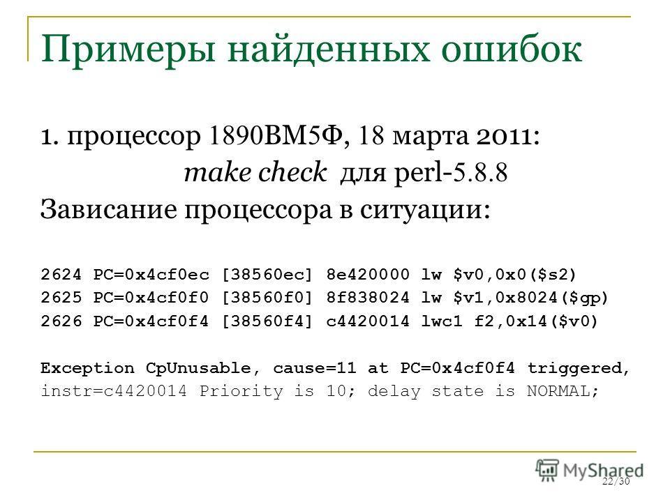 22/30 Примеры найденных ошибок 1. процессор 1890 ВМ 5 Ф, 18 марта 2011: make check для perl- 5.8.8 Зависание процессора в ситуации: 2624 PC=0x4cf0ec [38560ec] 8e420000 lw $v0,0x0($s2) 2625 PC=0x4cf0f0 [38560f0] 8f838024 lw $v1,0x8024($gp) 2626 PC=0x4