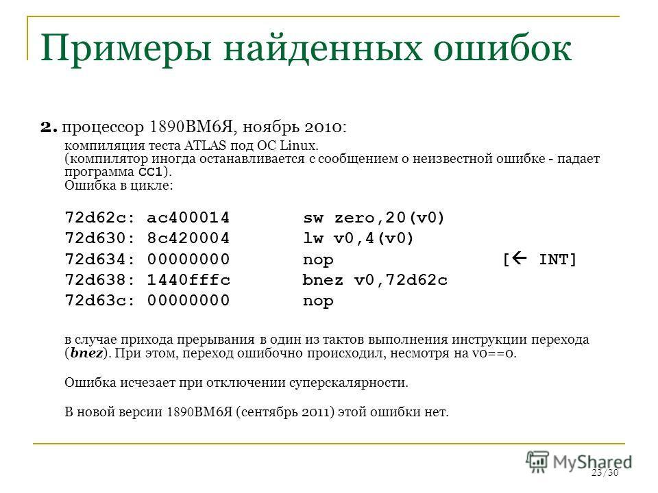23/30 Примеры найденных ошибок 2. процессор 1890 ВМ6Я, ноябрь 2010: компиляция теста ATLAS под ОС Linux. (компилятор иногда останавливается с сообщением о неизвестной ошибке - падает программа CC1 ). Ошибка в цикле: 72d62c: ac400014 sw zero,20(v0) 72