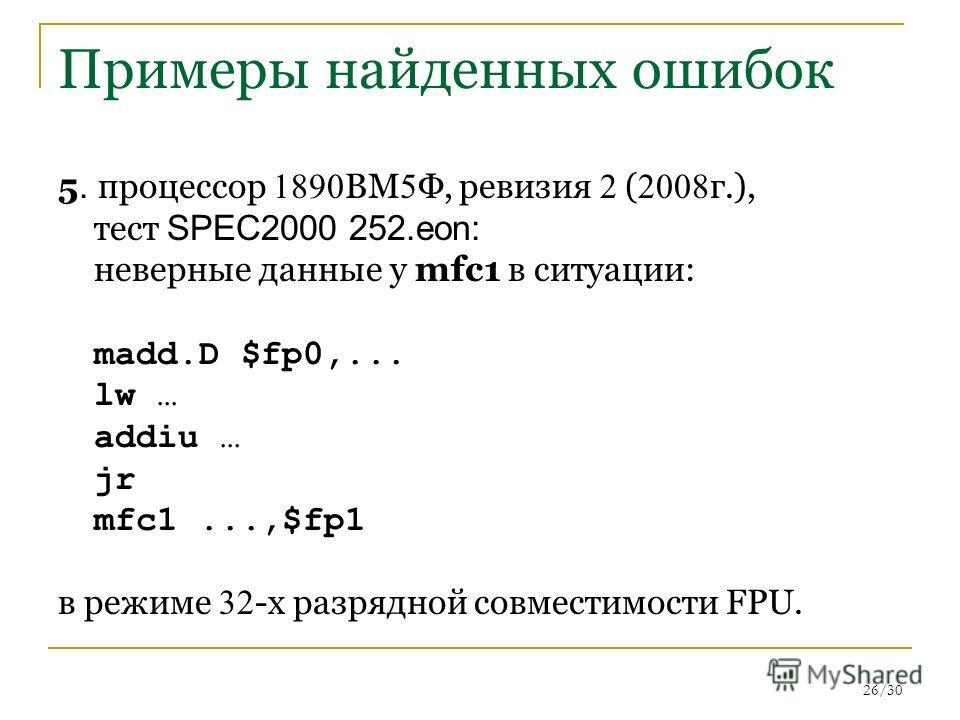 26/30 Примеры найденных ошибок 5. процессор 1890 ВМ 5 Ф, ревизия 2 ( 2008 г.), тест SPEC2000 252.eon: неверные данные у mfc1 в ситуации: madd.D $fp0,... lw … addiu … jr mfc1...,$fp1 в режиме 32 -х разрядной совместимости FPU.