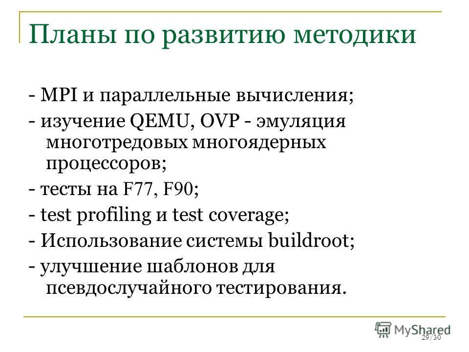 29/30 Планы по развитию методики - MPI и параллельные вычисления; - изучение QEMU, OVP - эмуляция многотредовых многоядерных процессоров; - тесты на F77, F90 ; - test profiling и test coverage; - Использование системы buildroot; - улучшение шаблонов