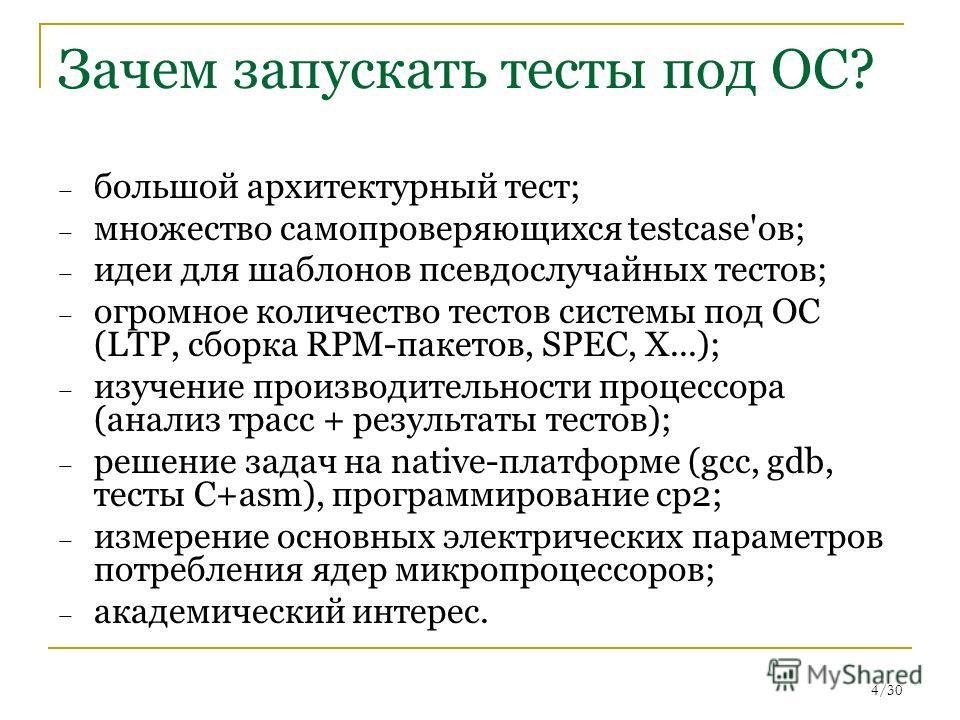 4/30 Зачем запускать тесты под ОС? – большой архитектурный тест; – множество самопроверяющихся testcase'ов; – идеи для шаблонов псевдослучайных тестов; – огромное количество тестов системы под ОС (LTP, сборка RPM-пакетов, SPEC, X...); – изучение прои