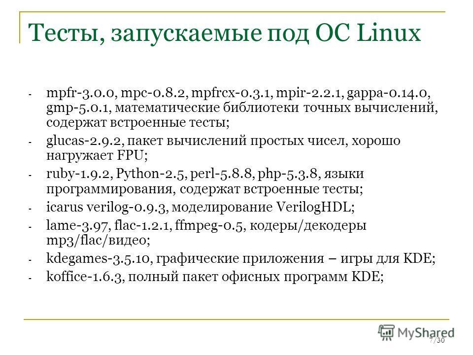 7/30 Тесты, запускаемые под ОС Linux - mpfr-3.0.0, mpc-0.8.2, mpfrcx-0.3.1, mpir-2.2.1, gappa-0.14.0, gmp-5.0.1, математические библиотеки точных вычислений, содержат встроенные тесты; - glucas-2.9.2, пакет вычислений простых чисел, хорошо нагружает