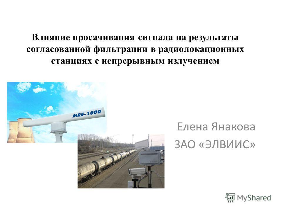 Влияние просачивания сигнала на результаты согласованной фильтрации в радиолокационных станциях с непрерывным излучением Елена Янакова ЗАО «ЭЛВИИС»