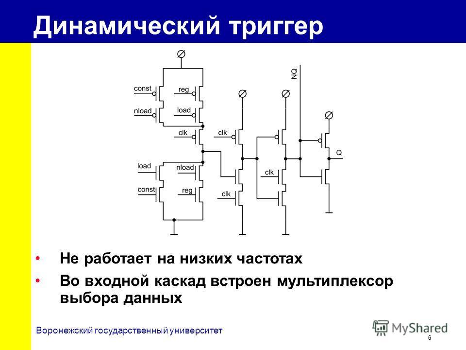 6 Воронежский государственный университет Динамический триггер Не работает на низких частотах Во входной каскад встроен мультиплексор выбора данных