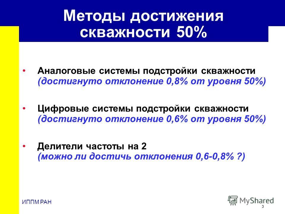 3 ИППМ РАН Методы достижения скважности 50% Аналоговые системы подстройки скважности (достигнуто отклонение 0,8% от уровня 50%) Цифровые системы подстройки скважности (достигнуто отклонение 0,6% от уровня 50%) Делители частоты на 2 (можно ли достичь