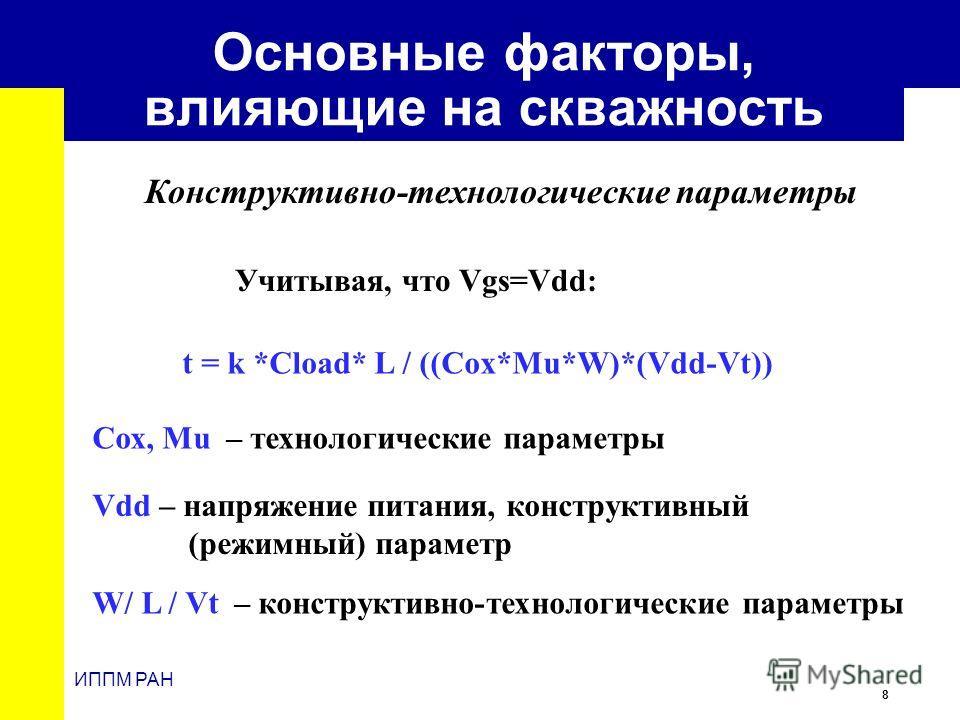8 ИППМ РАН Основные факторы, влияющие на скважность Сох, Mu – технологические параметры t = k *Cload* L / ((Cox*Mu*W)*(Vdd-Vt)) Vdd – напряжение питания, конструктивный (режимный) параметр W/ L / Vt – конструктивно-технологические параметры Учитывая,