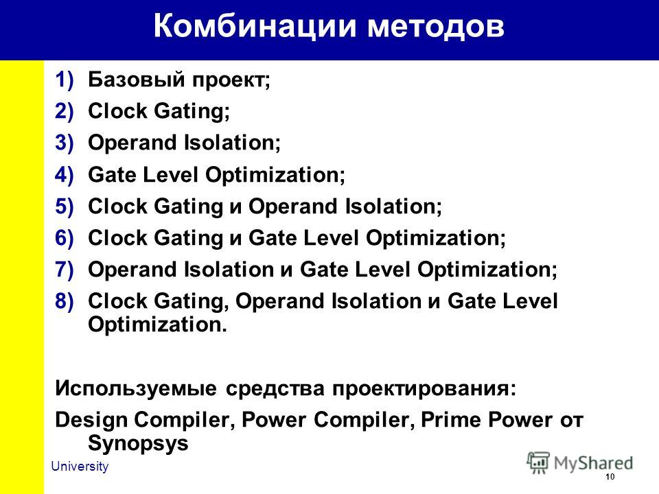 10 University Комбинации методов 1)Базовый проект; 2)Clock Gating; 3)Operand Isolation; 4)Gate Level Optimization; 5)Clock Gating и Operand Isolation; 6)Clock Gating и Gate Level Optimization; 7)Operand Isolation и Gate Level Optimization; 8)Clock Ga