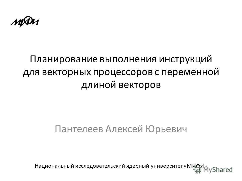 Планирование выполнения инструкций для векторных процессоров с переменной длиной векторов Пантелеев Алексей Юрьевич Национальный исследовательский ядерный университет «МИФИ»