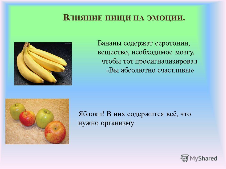 В ЛИЯНИЕ ПИЩИ НА ЭМОЦИИ. Бананы содержат серотонин, вещество, необходимое мозгу, чтобы тот просигнализировал « Вы абсолютно счастливы» Яблоки! В них содержится всё, что нужно организму