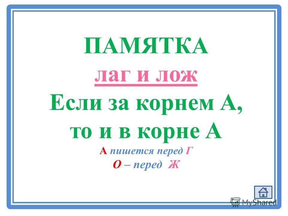 ПАМЯТКА лаг и лож Если за корнем А, то и в корне А А пишется перед Г О – перед Ж