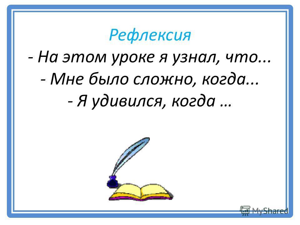 Рефлексия - На этом уроке я узнал, что... - Мне было сложно, когда... - Я удивился, когда …