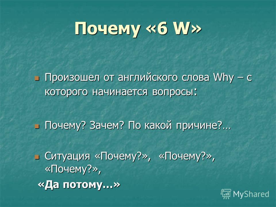 Почему «6 W» Произошел от английского слова Why – с которого начинается вопросы : Произошел от английского слова Why – с которого начинается вопросы : Почему? Зачем? По какой причине?… Почему? Зачем? По какой причине?… Ситуация «Почему?», «Почему?»,
