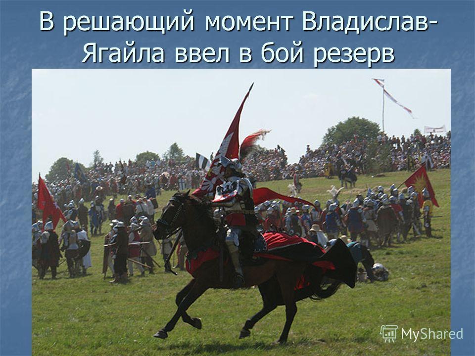 В решающий момент Владислав- Ягайла ввел в бой резерв