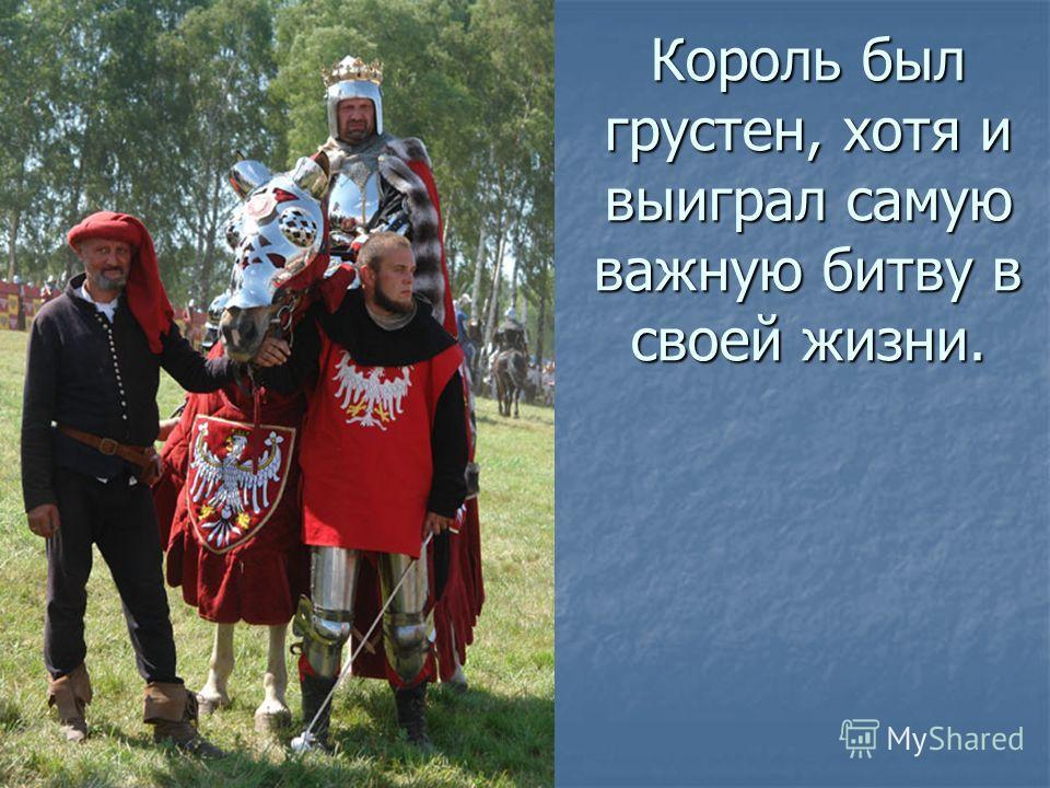 Король был грустен, хотя и выиграл самую важную битву в своей жизни.