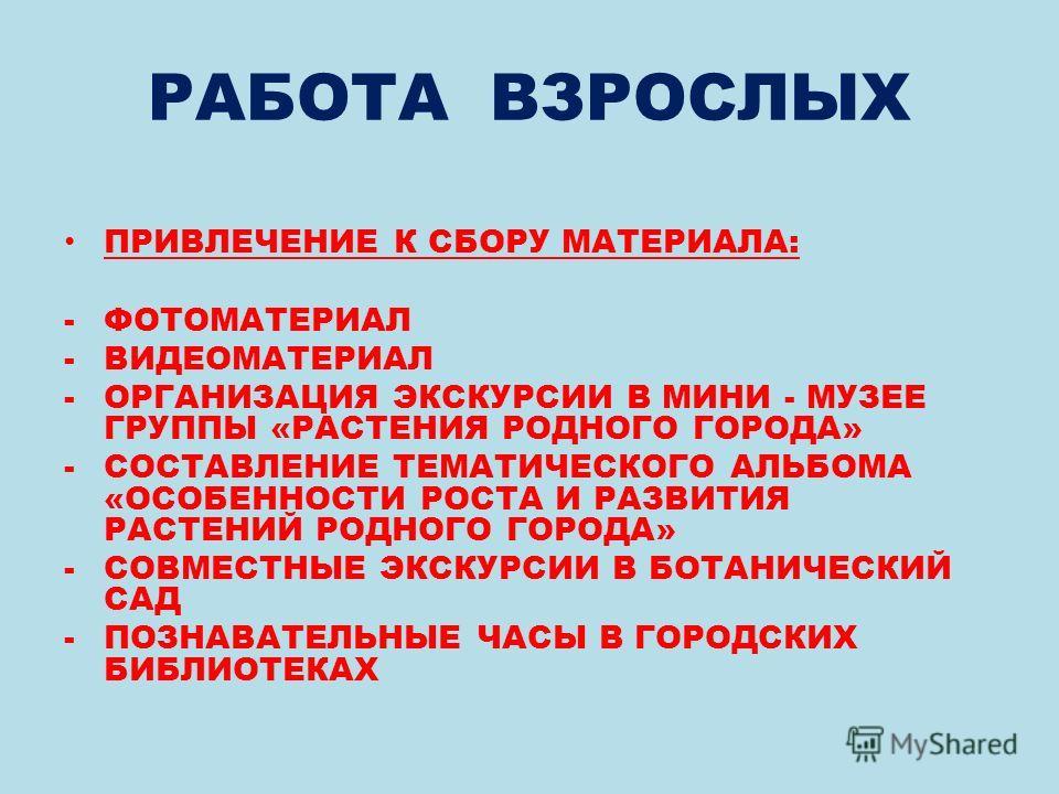 РАБОТА ВЗРОСЛЫХ ПРИВЛЕЧЕНИЕ К СБОРУ МАТЕРИАЛА: -ФОТОМАТЕРИАЛ -ВИДЕОМАТЕРИАЛ -ОРГАНИЗАЦИЯ ЭКСКУРСИИ В МИНИ - МУЗЕЕ ГРУППЫ «РАСТЕНИЯ РОДНОГО ГОРОДА» -СОСТАВЛЕНИЕ ТЕМАТИЧЕСКОГО АЛЬБОМА «ОСОБЕННОСТИ РОСТА И РАЗВИТИЯ РАСТЕНИЙ РОДНОГО ГОРОДА» -СОВМЕСТНЫЕ Э