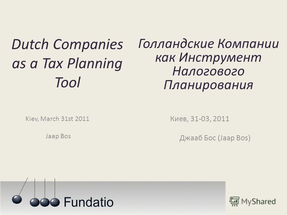 Dutch Companies as a Tax Planning Tool Kiev, March 31st 2011 Jaap Bos Голландские Компании как Инструмент Налогового Планирования Киев, 31-03, 2011 Джааб Бос (Jaap Bos)
