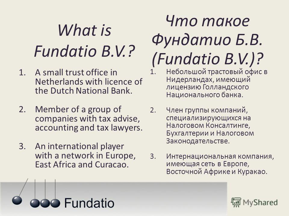 What is Fundatio B.V.? 1.A small trust office in Netherlands with licence of the Dutch National Bank. 2.Member of a group of companies with tax advise, accounting and tax lawyers. 3.An international player with a network in Europe, East Africa and Cu