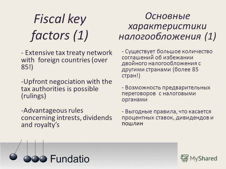 Fiscal key factors (1) - Extensive tax treaty network with foreign countries (over 85!) -Upfront negociation with the tax authorities is possible (rulings) -Advantageous rules concerning intrests, dividends and royaltys Основные характеристики налого