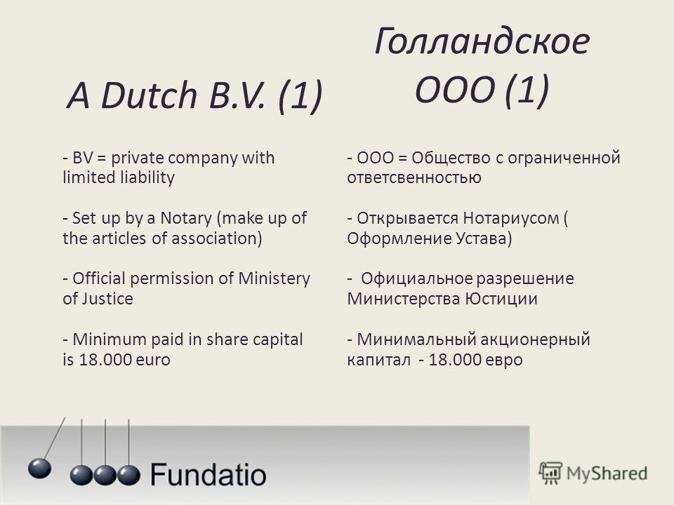 A Dutch B.V. (1) - BV = private company with limited liability - Set up by a Notary (make up of the articles of association) - Official permission of Ministery of Justice - Minimum paid in share capital is 18.000 euro Голландское ООО (1) - ООО = Обще