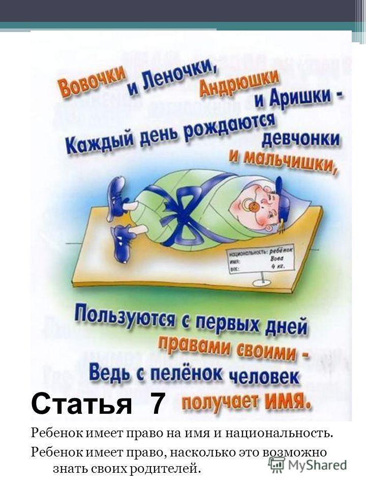 Статья 7 Ребенок имеет право на имя и национальность. Ребенок имеет право, насколько это возможно знать своих родителей.