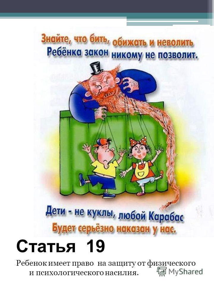 Статья 19 Ребенок имеет право на защиту от физического и психологического насилия.