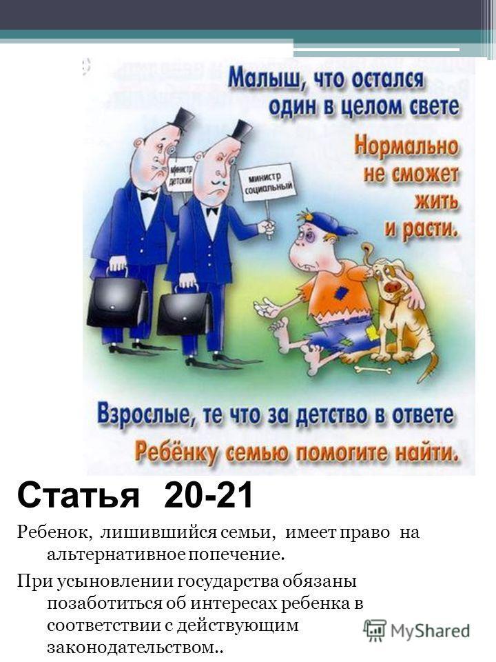 Статья 20-21 Ребенок, лишившийся семьи, имеет право на альтернативное попечение. При усыновлении государства обязаны позаботиться об интересах ребенка в соответствии с действующим законодательством..