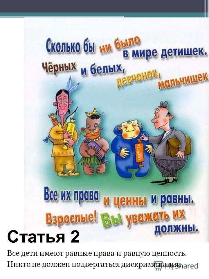 Статья 2 Все дети имеют равные права и равную ценность. Никто не должен подвергаться дискриминации.