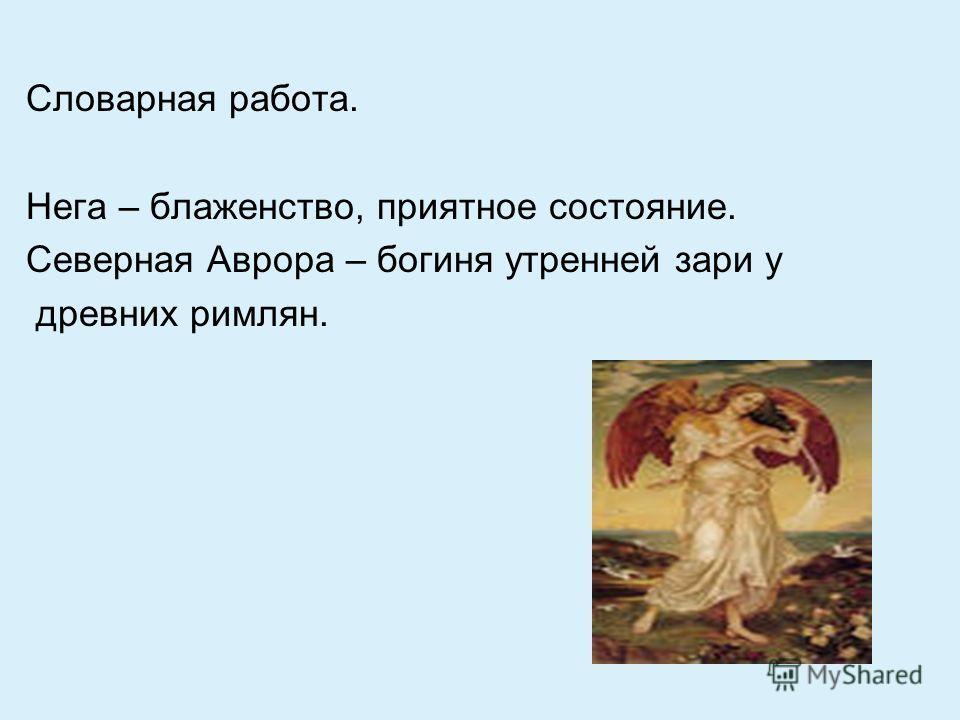 Словарная работа. Нега – блаженство, приятное состояние. Северная Аврора – богиня утренней зари у древних римлян.
