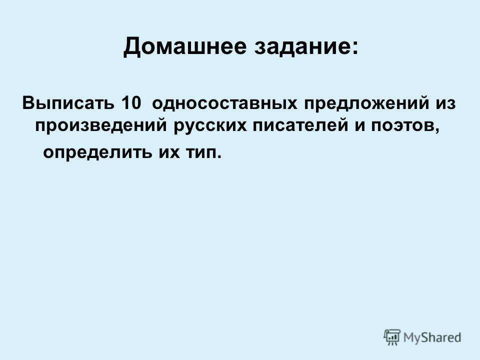 Домашнее задание: Выписать 10 односоставных предложений из произведений русских писателей и поэтов, определить их тип.