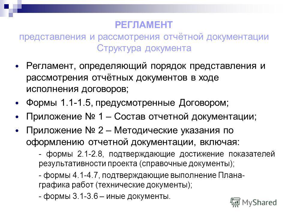 РЕГЛАМЕНТ представления и рассмотрения отчётной документации Структура документа Регламент, определяющий порядок представления и рассмотрения отчётных документов в ходе исполнения договоров; Формы 1.1-1.5, предусмотренные Договором; Приложение 1 – Со