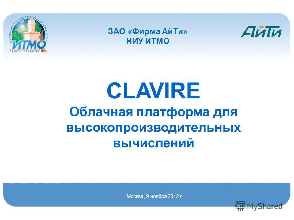 CLAVIRE Облачная платформа для высокопроизводительных вычислений Москва, 9 ноября 2012 г. ЗАО «Фирма АйТи» НИУ ИТМО