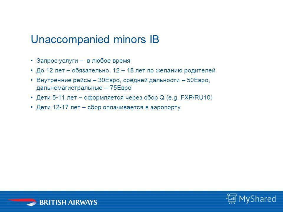 Unaccompanied minors IB Запрос услуги – в любое время До 12 лет – обязательно, 12 – 18 лет по желанию родителей Внутренние рейсы – 30Евро, средней дальности – 50Евро, дальнемагистральные – 75Евро Дети 5-11 лет – оформляется через сбор Q (e.g. FXP/RU1