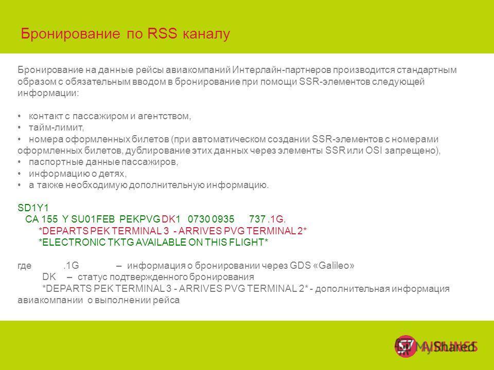 © S7 Бронирование по RSS каналу Бронирование на данные рейсы авиакомпаний Интерлайн-партнеров производится стандартным образом с обязательным вводом в бронирование при помощи SSR-элементов следующей информации: контакт с пассажиром и агентством, тайм