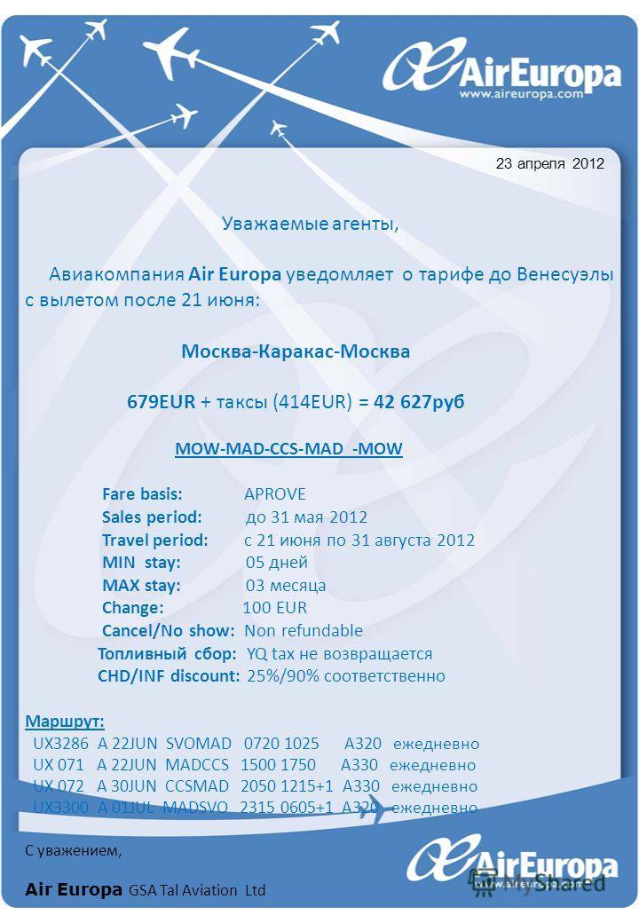 Уважаемые агенты, Авиакомпания Air Europa уведомляет о тарифе до Венесуэлы с вылетом после 21 июня: Москва-Каракас-Москва 679EUR + таксы (414EUR) = 42 627руб MOW-MAD-CCS-MAD -MOW Fare basis: APROVE Sales period: до 31 мая 2012 Travel period: с 21 июн