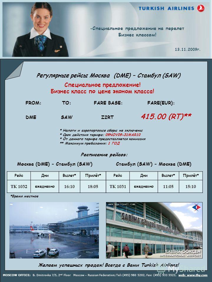 Регулярные рейсы Москва (DME) – Стамбул (SAW) - Специальное предложение на перелет Бизнес классом! 13.11.2009г. FROM: TO: FARE BASE: FARE(EUR): DME SAW Z2RT 415.00 (RT)** * Налоги и аэропортовые сборы не включены * Срок действия тарифа: 09NOV09-31MAR