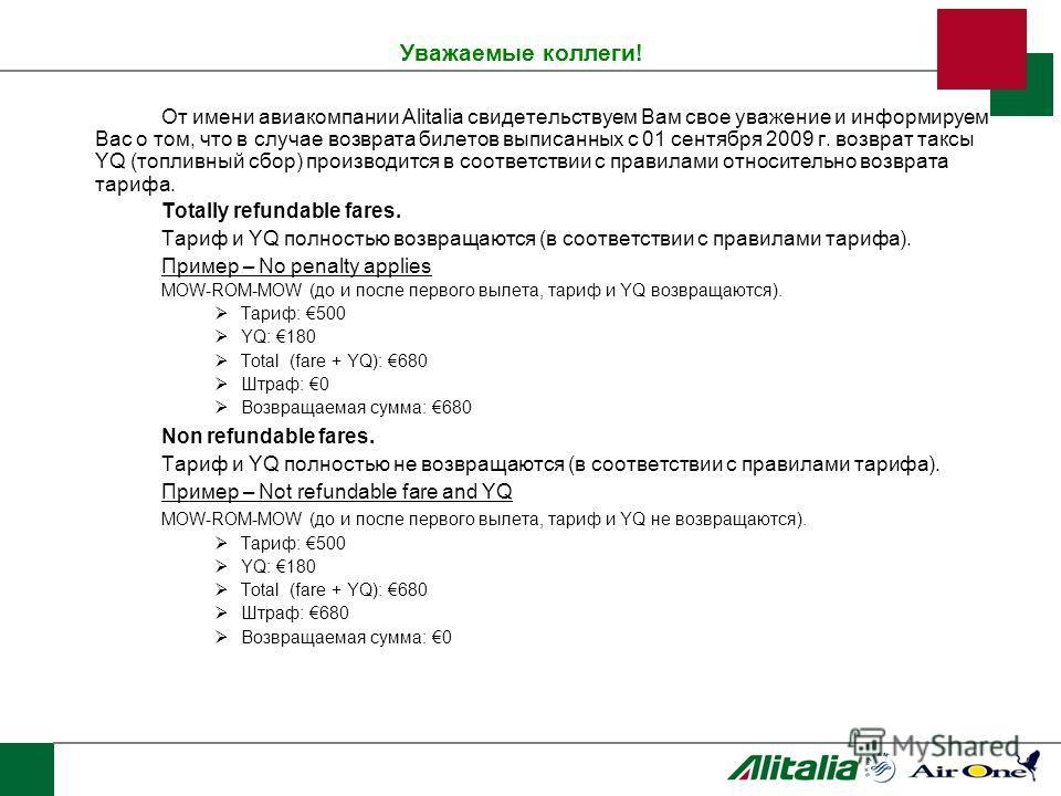Уважаемые коллеги! От имени авиакомпании Alitalia свидетельствуем Вам свое уважение и информируем Вас о том, что в случае возврата билетов выписанных с 01 сентября 2009 г. возврат таксы YQ (топливный сбор) производится в соответствии с правилами отно