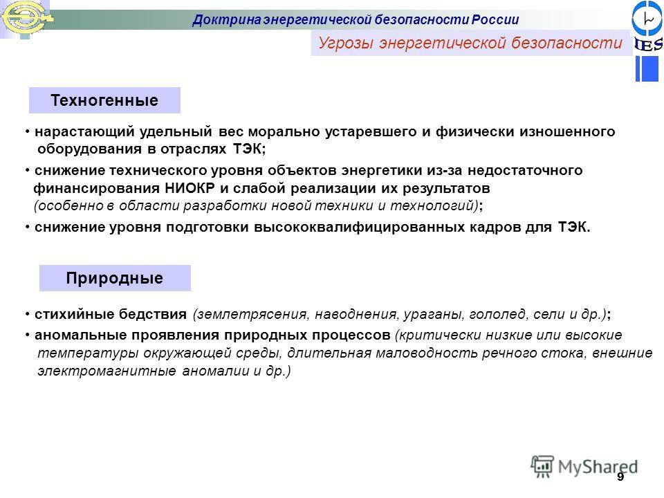 9 Угрозы энергетической безопасности Доктрина энергетической безопасности России Техногенные нарастающий удельный вес морально устаревшего и физически изношенного оборудования в отраслях ТЭК; снижение технического уровня объектов энергетики из-за нед