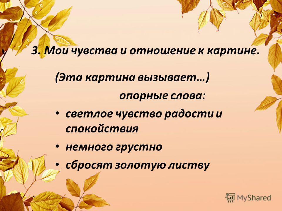 3. Мои чувства и отношение к картине. (Эта картина вызывает…) опорные слова: светлое чувство радости и спокойствия немного грустно сбросят золотую листву