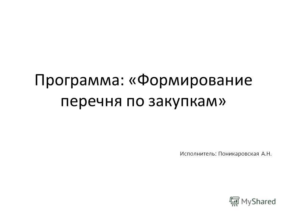 Программа: «Формирование перечня по закупкам» Исполнитель: Поникаровская А.Н.