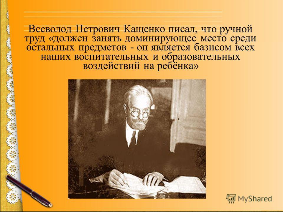 Всеволод Петрович Кащенко писал, что ручной труд «должен занять доминирующее место среди остальных предметов - он является базисом всех наших воспитательных и образовательных воздействий на ребёнка»