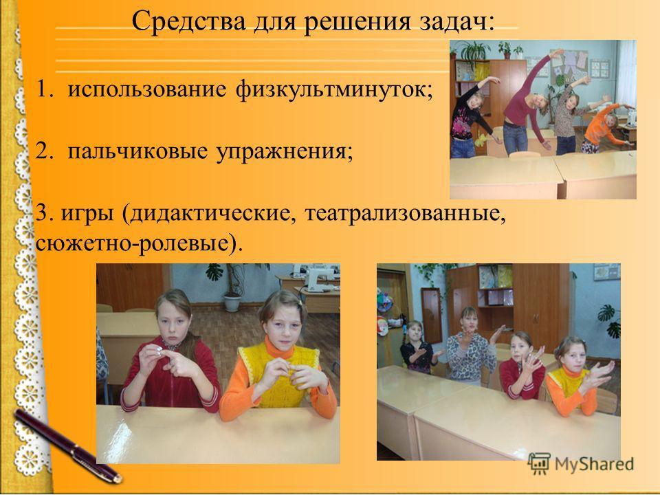 Средства для решения задач: 1. использование физкультминуток; 2. пальчиковые упражнения; 3. игры (дидактические, театрализованные, сюжетно-ролевые).