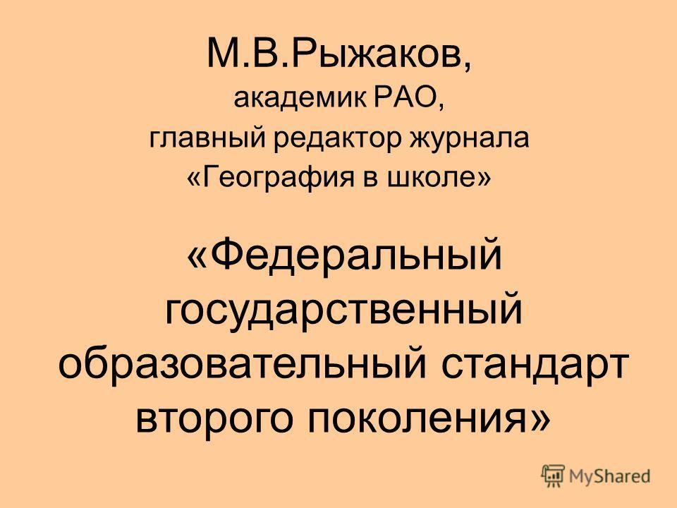 М.В.Рыжаков, академик РАО, главный редактор журнала «География в школе» «Федеральный государственный образовательный стандарт второго поколения»