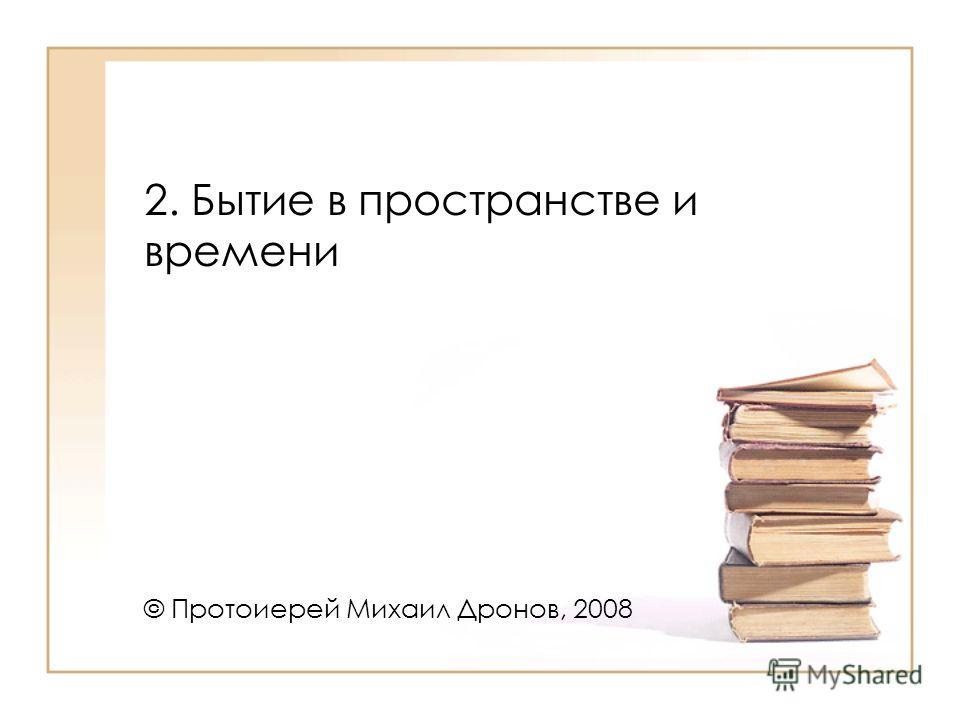 2. Бытие в пространстве и времени © Протоиерей Михаил Дронов, 2008