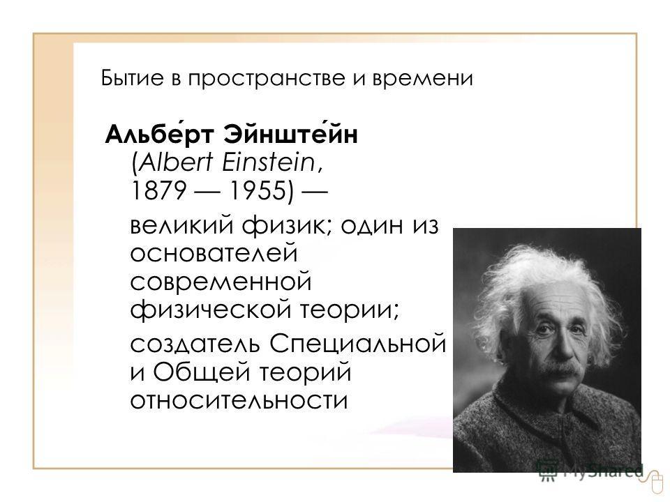 Бытие в пространстве и времени Альберт Эйнштейн (Albert Einstein, 1879 1955) великий физик; один из основателей современной физической теории; создатель Специальной и Общей теорий относительности