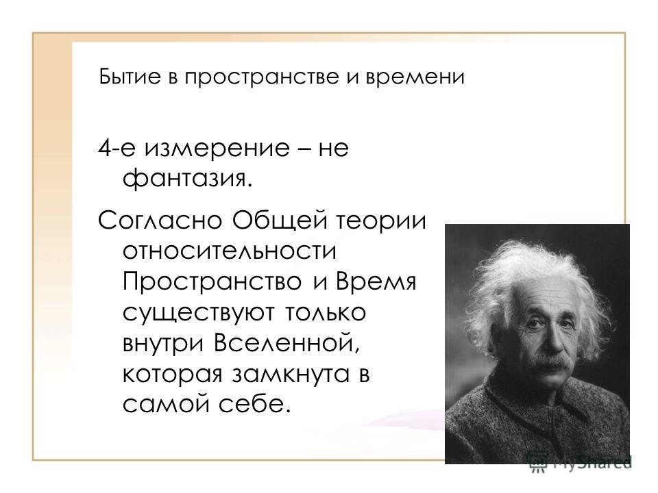 Бытие в пространстве и времени 4-е измерение – не фантазия. Согласно Общей теории относительности Пространство и Время существуют только внутри Вселенной, которая замкнута в самой себе.