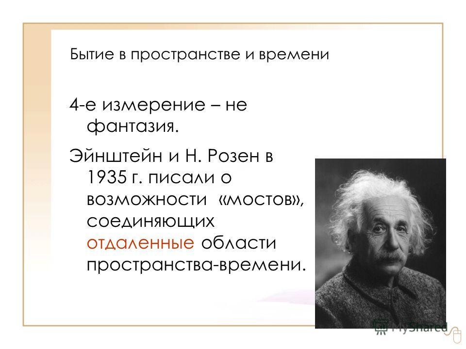 Бытие в пространстве и времени 4-е измерение – не фантазия. Эйнштейн и Н. Розен в 1935 г. писали о возможности «мостов», соединяющих отдаленные области пространства времени.