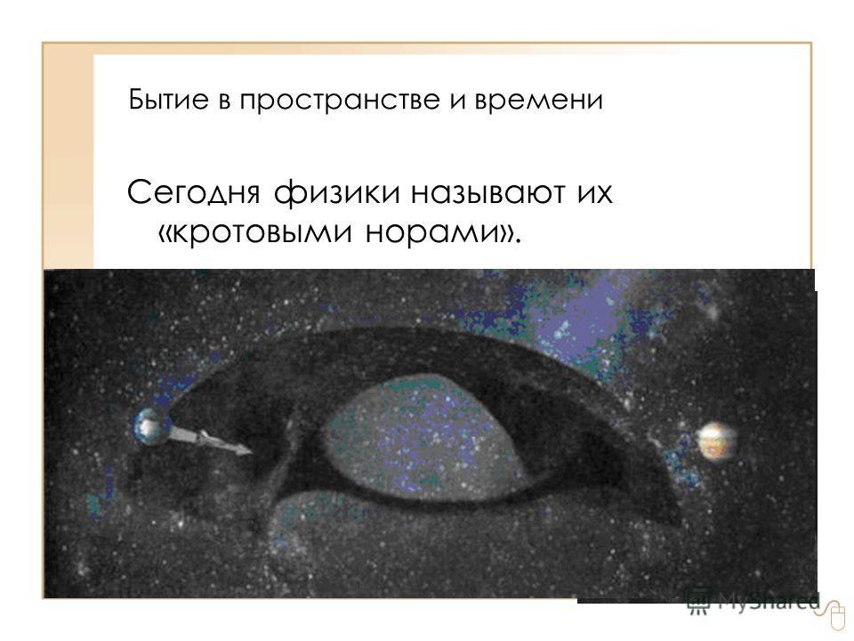 Бытие в пространстве и времени Сегодня физики называют их «кротовыми норами».